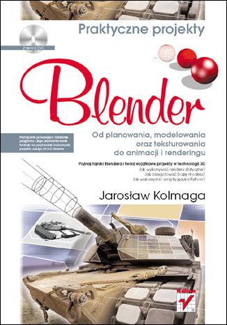 Blender. Od planowania, modelowania oraz teksturowania do animacji i renderingu. Praktyczne projekty