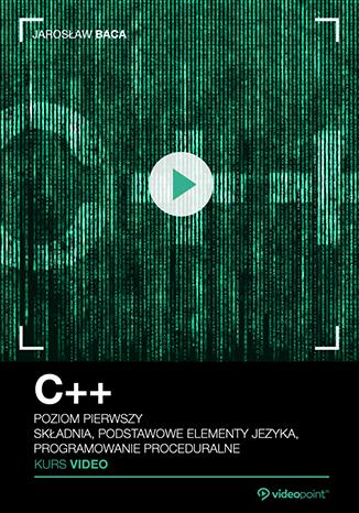 C++. Kurs video. Poziom pierwszy. Składnia, podstawowe elementy języka, programowanie proceduralne