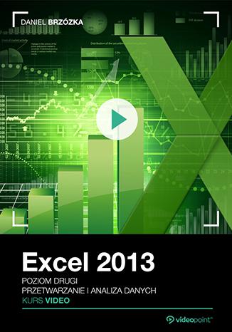 Excel 2013. Kurs video. Poziom drugi. Przetwarzanie i analiza danych