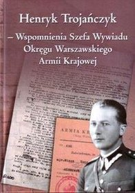 Henryk Trojańczyk - Wspomnienia Szefa Wywiadu Okręgu Warszawskiego Armii Krajowej