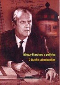 Między literaturą a polityką O Józefie Łodowskim