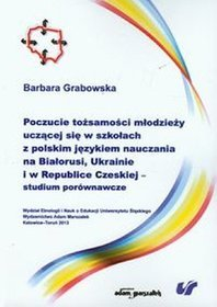Poczucie tożsamości młodzieży uczącej się w szkołach z polskim językiem nauczania na Białorusi, Ukrainie i w Republice Czeskiej studium porównawcze