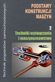 Podstawy konstrukcji maszyn. Część 2. Techniki wytwarzania i maszynoznawstwo