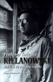 Profesor Tadeusz Kielanowski. Szkic w tle rodziny i epoki