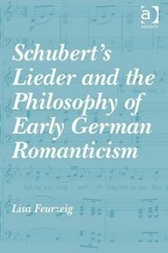 Schubert's Lieder and the Philosophy of Early German Romanticism - Lisa Feurzeig
