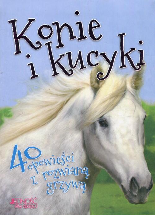 Konie i kucyki 40 opowieści z rozwianą grzywą