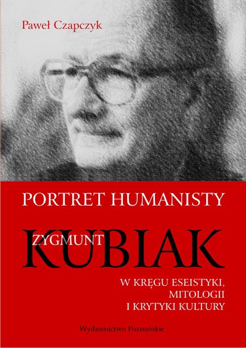 Portret humanisty. Zygmunt Kubiak w kręgu eseistyki, mitologii i krytyki kultury