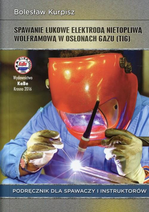 Spawanie łukowe elektrodą nietopliwą wolframową w osłonach gazu Podręcznik dla spawaczy i instruktor - Kurpisz Bolesław