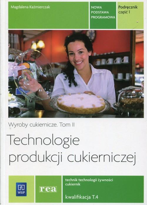 Technologie produkcji cukierniczej. Wyroby cukiernicze. Tom II. Kwalifikacja T.4. Nauczanie zawodowe. Część 1 - szkoła ponadgimnazjalna
