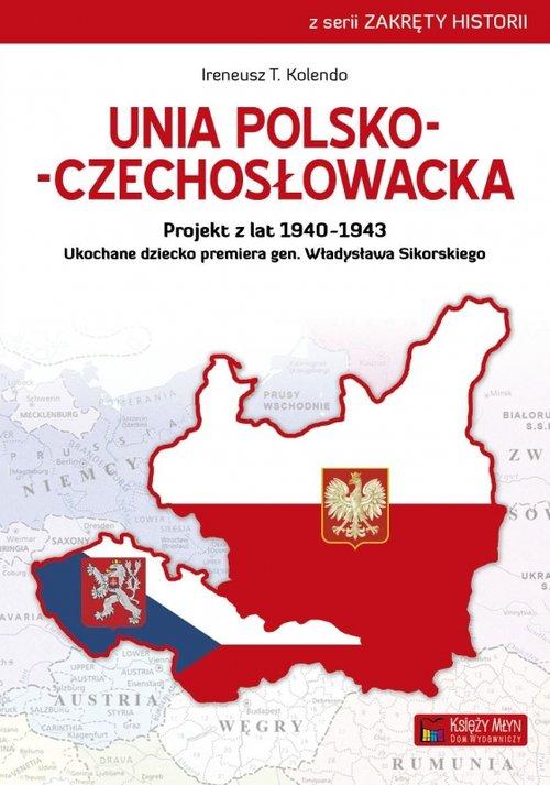 Zakręty Historii. Unia polsko-czechosłowacka. Projekt z lat 1940-1943. Ukochane dziecko premiera gen. Władysława Sikorskiego