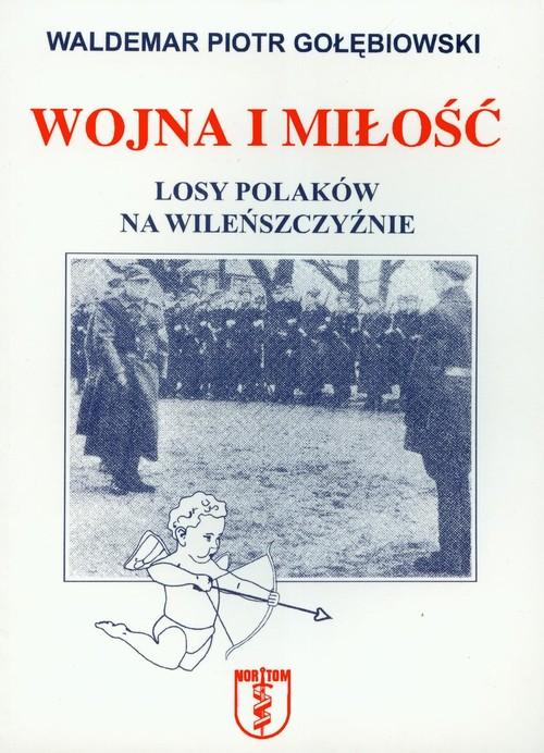 Wojna i miłość Losy Polaków na Wileńszczyźnie - Gołębiowski Waldemar Piotr