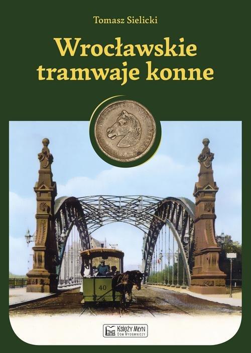 Wrocławskie tramwaje konne - Sielicki Tomasz